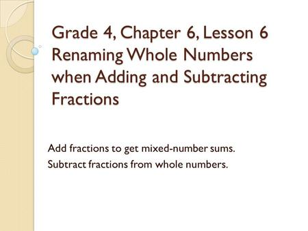 Grade 4, Chapter 6, Lesson 6 Renaming Whole Numbers when Adding and Subtracting Fractions Add fractions to get mixed-number sums. Subtract fractions from.