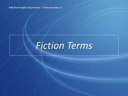 Fiction Terms Kelly Road English Department – Communications 11.