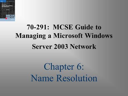 70-291: MCSE Guide to Managing a Microsoft Windows Server 2003 Network Chapter 6: Name Resolution.