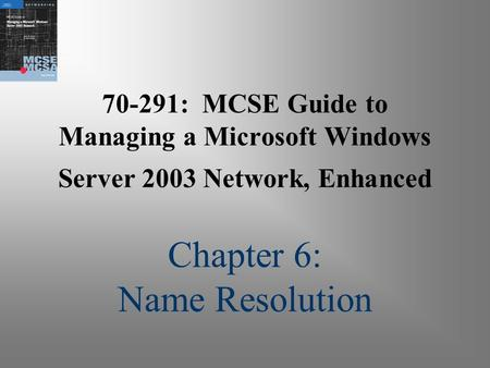 70-291: MCSE Guide to Managing a Microsoft Windows Server 2003 Network, Enhanced Chapter 6: Name Resolution.