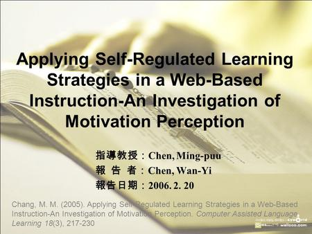 Applying Self-Regulated Learning Strategies in a Web-Based Instruction-An Investigation of Motivation Perception 指導教授: Chen, Ming-puu 報 告 者: Chen, Wan-Yi.