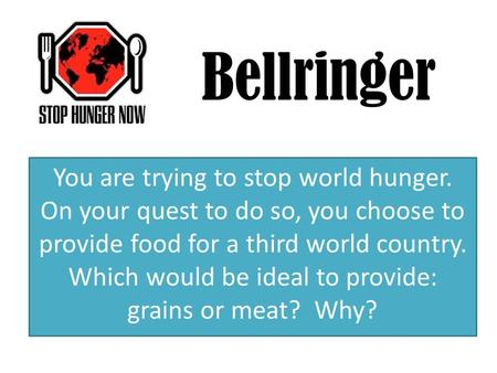 Bellringer You are trying to stop world hunger. On your quest to do so, you choose to provide food for a third world country. Which would be ideal to provide: