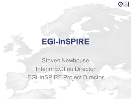 EGI-InSPIRE Steven Newhouse Interim EGI.eu Director EGI-InSPIRE Project Director.