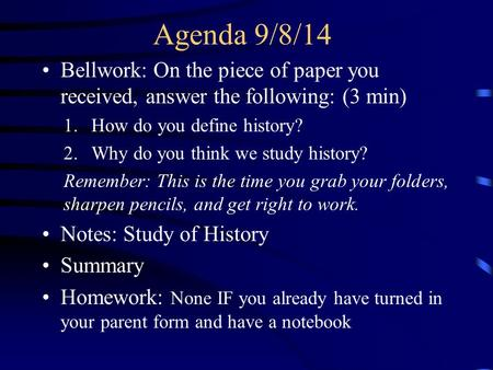 Agenda 9/8/14 Bellwork: On the piece of paper you received, answer the following: (3 min) 1.How do you define history? 2.Why do you think we study history?