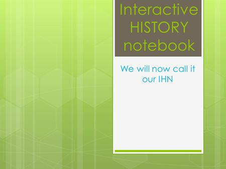 Interactive HISTORY notebook We will now call it our IHN.