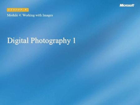 Digital Photography 1 Module 4: Working with Images LESSON 8.