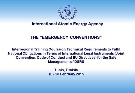 "International Atomic Energy Agency THE ""EMERGENCY CONVENTIONS"" Interregional Training Course on Technical Requirements to Fulfil National Obligations in."