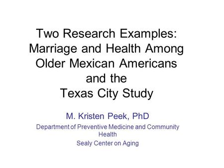 Two Research Examples: Marriage and Health Among Older Mexican Americans and the Texas City Study M. Kristen Peek, PhD Department of Preventive Medicine.