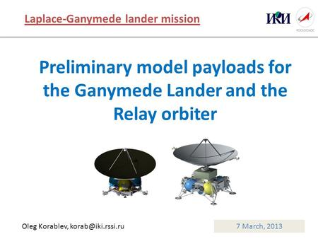 Preliminary model payloads for the Ganymede Lander and the Relay orbiter 7 March, 2013 Laplace-Ganymede lander mission Oleg Korablev,