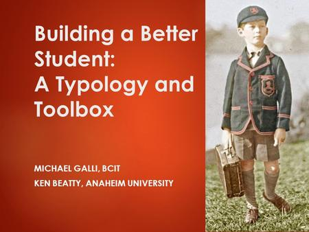 Building a Better <strong>Student</strong>: A Typology and Toolbox MICHAEL GALLI, BCIT KEN BEATTY, ANAHEIM UNIVERSITY 1.