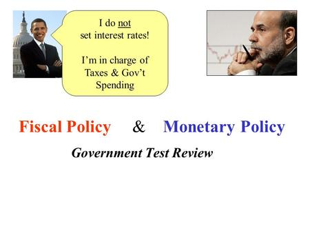 <strong>Fiscal</strong> <strong>Policy</strong> & <strong>Monetary</strong> <strong>Policy</strong> Government Test Review I do not set interest rates! I'm in charge of Taxes & Gov't Spending.