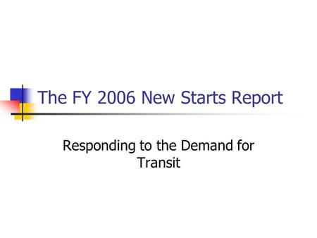 The FY 2006 New Starts Report Responding to the Demand for Transit.