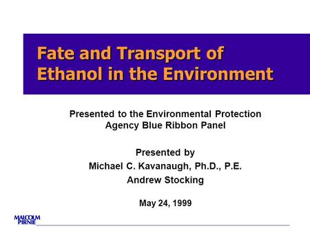 Fate <strong>and</strong> Transport of Ethanol in the Environment Presented to the Environmental Protection Agency Blue Ribbon Panel Presented by Michael C. Kavanaugh,