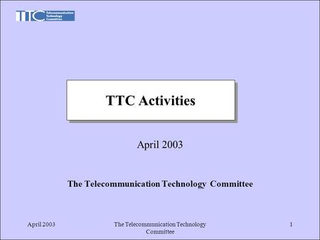 April 2003The Telecommunication Technology Committee 1 April 2003 The Telecommunication Technology Committee TTC Activities.