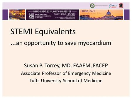 STEMI Equivalents … an opportunity to save myocardium Susan P. Torrey, MD, FAAEM, FACEP Associate Professor of Emergency Medicine Tufts University School.