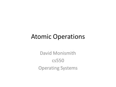 Atomic Operations David Monismith cs550 Operating Systems.