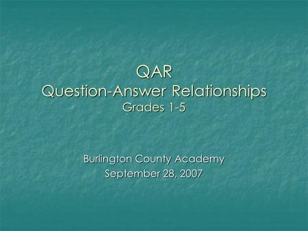 QAR Question-Answer Relationships Grades 1-5 Burlington County Academy September 28, 2007.