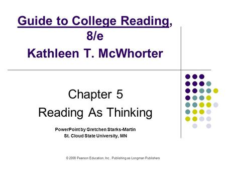 © 2008 Pearson Education, Inc., Publishing as Longman Publishers Guide to College Reading, 8/e Kathleen T. McWhorter Chapter 5 Reading As Thinking PowerPoint.