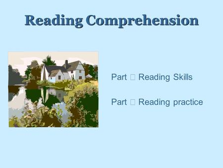 Reading Comprehension PPart Ⅰ Reading Skills PPart Ⅱ Reading practice.
