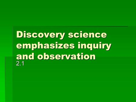 Discovery science emphasizes inquiry and observation 2.1.
