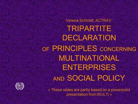 Verena Schmidt, ACTRAV: TRIPARTITE DECLARATION OF PRINCIPLES CONCERNING MULTINATIONAL ENTERPRISES AND SOCIAL POLICY « These slides are partly based on.