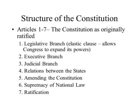 Structure of the Constitution Articles 1-7– The Constitution as originally ratified 1. Legislative Branch (elastic clause – allows Congress to expand its.