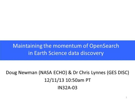 1 Maintaining the momentum of OpenSearch in Earth Science data discovery Doug Newman (NASA ECHO) & Dr Chris Lynnes (GES DISC) 12/11/13 10:50am PT IN32A-03.