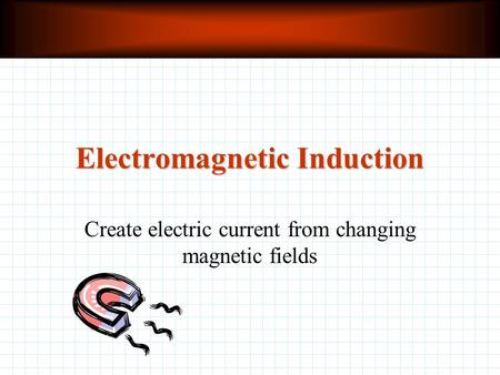 Electromagnetic Induction Create electric current from changing magnetic fields.