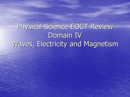 Parts of a Wave. Physical Science EOCT Review Domain IV Waves, Electricity and Magnetism.