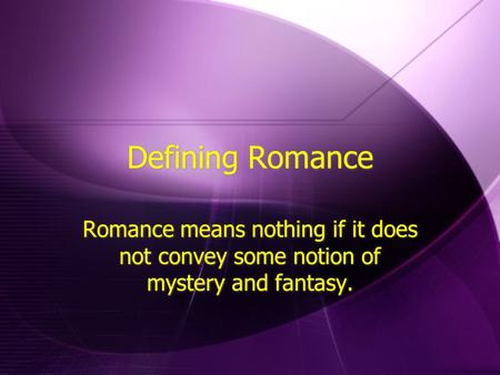 Defining Romance Romance means nothing if it does not convey some notion of mystery and fantasy.