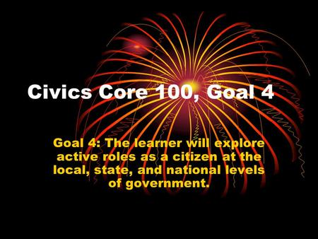 Civics Core 100, Goal 4 Goal 4: The learner will explore active roles as a citizen at the local, state, and national levels of government.