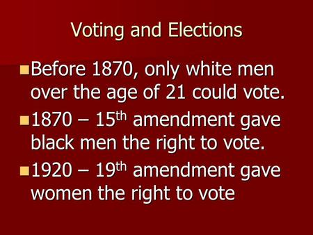 Voting and Elections Before 1870, only white men over the age of 21 could vote. Before 1870, only white men over the age of 21 could vote. 1870 – 15 th.
