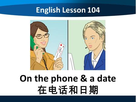 English Lesson 104 On the phone & a date 在电话和日期. English Lesson 104 On the phone & making an appointment 1.Making a phone call 2.Making an appointment.
