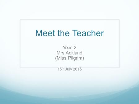 Meet the Teacher Year 2 Mrs Ackland (Miss Pilgrim) 15 th July 2015.