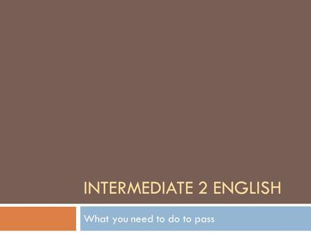 INTERMEDIATE 2 ENGLISH What you need to do to pass.