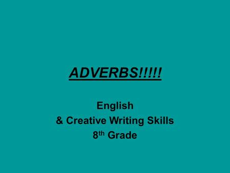 ADVERBS!!!!! English & Creative Writing Skills 8 th Grade.