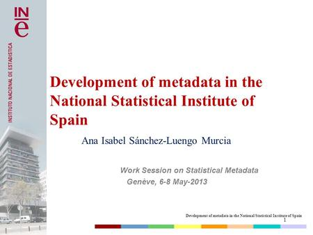 Development of metadata in the National Statistical Institute of Spain Work Session on Statistical Metadata Genève, 6-8 May-2013 Ana Isabel Sánchez-Luengo.