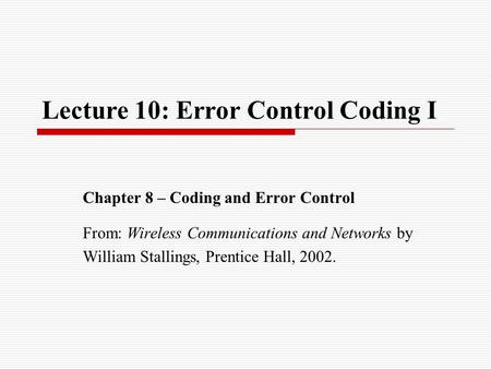 Lecture 10: Error Control Coding I Chapter 8 – Coding and Error Control From: Wireless Communications and Networks by William Stallings, Prentice Hall,