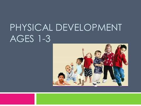 PHYSICAL DEVELOPMENT AGES 1-3. Physical Development  Provides children with the abilities they need to explore and interact with the world around them.