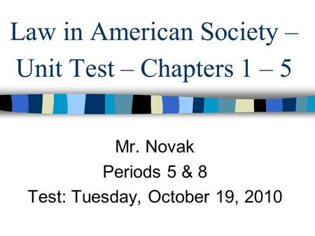 Law in American Society – Unit Test – Chapters 1 – 5 Mr. Novak Periods 5 & 8 Test: Tuesday, October 19, 2010.