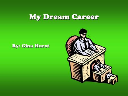My Dream Career By: Gina Hurst. My First Choice My very first choice for my dream career is to become a Lawyer.