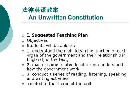 法律英语教案 An Unwritten Constitution  I. Suggested Teaching Plan  Objectives  Students will be able <strong>to</strong>:  1. understand the main idea (the function of each.