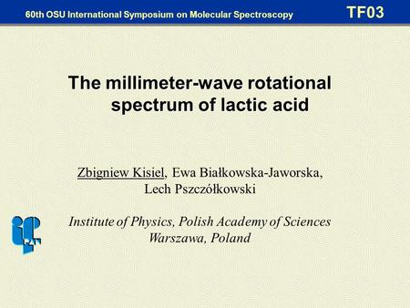 60th OSU International Symposium on Molecular Spectroscopy TF03 The millimeter-wave rotational spectrum of lactic acid Zbigniew Kisiel, Ewa Białkowska-Jaworska,