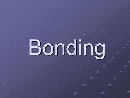 Bonding. This presentation shows two types of bonding. Ionic bonding Covalent bonding Click on the type of bonding you want to view.