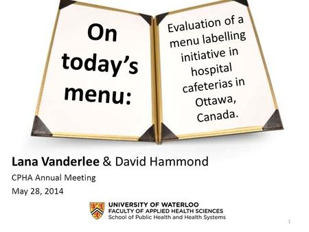 On today's <strong>menu</strong>: Lana Vanderlee & David Hammond CPHA Annual Meeting May 28, 2014 1 Evaluation of a <strong>menu</strong> labelling initiative in hospital cafeterias in.