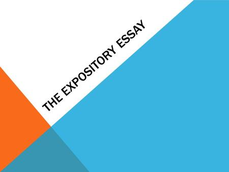 THE EXPOSITORY ESSAY. WHAT IS AN EXPOSITORY ESSAY Is an essay that explains It requires the writer or speaker to define, give information and explain.