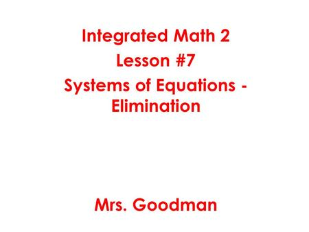 Integrated Math 2 Lesson #7 Systems of Equations - Elimination Mrs. Goodman.