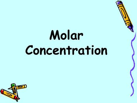 Molar Concentration. Measuring Concentration Molarity (M): the number of moles of solute in 1 liter solution. Example: 0.5 moles of NaCl dissolved in.