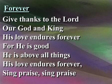 Forever Give thanks to the Lord Our God and King His love endures forever For He is good He is above all things His love endures forever, Sing praise,