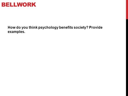 Bellwork How do you think psychology benefits society? Provide examples.